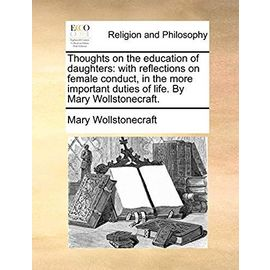 Thoughts on the Education of Daughters: With Reflections on Female Conduct, in the More Important Duties of Life. by Mary Wollstonecraft - Mary Wollstonecraft