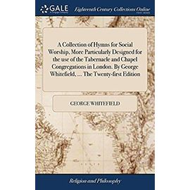 A Collection of Hymns for Social Worship, More Particularly Designed for the Use of the Tabernacle and Chapel Congregations in London. by George Whitefield. the Twenty-First Edition - George Whitefield