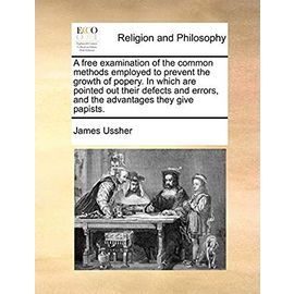 A Free Examination of the Common Methods Employed to Prevent the Growth of Popery. in Which Are Pointed Out Their Defects and Errors, and the Advantages They Give Papists - Ussher, James