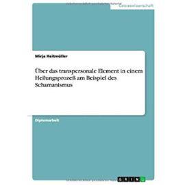 Über das transpersonale Element in einem Heilungsprozeß am Beispiel des Schamanismus - Mirja Heitmüller