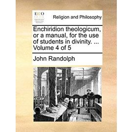 Enchiridion Theologicum, or a Manual, for the Use of Students in Divinity. ... Volume 4 of 5 - John Randolph