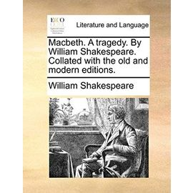Macbeth. a Tragedy. by William Shakespeare. Collated with the Old and Modern Editions. - William Shakespeare