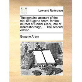 The Genuine Account of the Trial of Eugene Aram, for the Murder of Daniel Clark, Late of Knaresborough, ... the Second Edition. - Eugene Aram