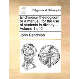 Enchiridion Theologicum, or a Manual, for the Use of Students in Divinity. ... Volume 1 of 5 - John Randolph