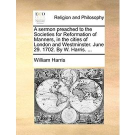 A Sermon Preached to the Societies for Reformation of Manners, in the Cities of London and Westminster. June 29. 1702. by W. Harris. ... - Unknown