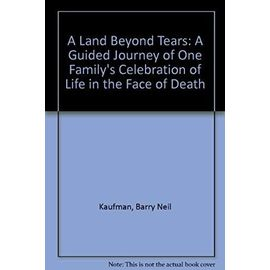 A Land Beyond Tears: A Guided Journey of One Family's Celebration of Life in the Face of Death - Barry Neil Kaufman