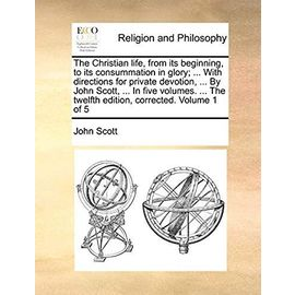 The Christian Life, from Its Beginning, to Its Consummation in Glory; ... with Directions for Private Devotion ... by John Scott, ... in Five Volumes. the Twelfth Edition Corrected. Volume 1 of 5 - Scott, Professor John