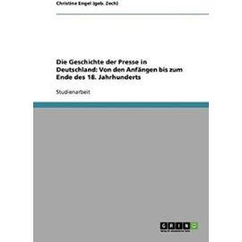 Die Geschichte der Presse in Deutschland: Von den Anfängen bis zum Ende des 18. Jahrhunderts - Christine Engel (Geb. Zech)