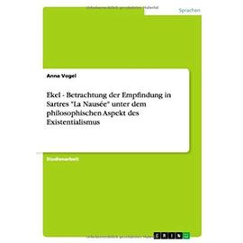 """Ekel - Betrachtung der Empfindung in Sartres """"La Nausée"""" unter dem philosophischen Aspekt des Existentialismus - Anna Vogel"""