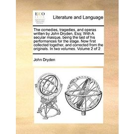 The Comedies, Tragedies, and Operas Written by John Dryden, Esq; With a Secular Masque, Being the Last of His Performances for the Stage. Now First Co - John Dryden