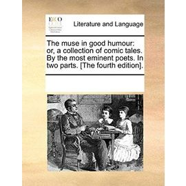 The Muse in Good Humour: Or, a Collection of Comic Tales. by the Most Eminent Poets. in Two Parts. [The Fourth Edition]. - Multiple Contributors