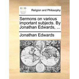 Sermons on Various Important Subjects. by Jonathan Edwards, ... - Jonathan Edwards