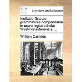 Institutio Gr]c] Grammatices Compendiaria in Usum Regi] Schol] Westmonasteriensis. ... - Unknown