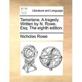 Tamerlane. a Tragedy. Written by N. Rowe, Esq. the Eighth Edition. - Nicholas Rowe