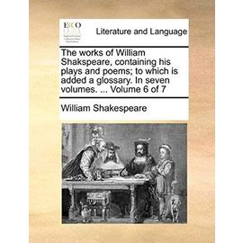 The Works of William Shakspeare, Containing His Plays and Poems; To Which Is Added a Glossary. in Seven Volumes. ... Volume 6 of 7 - William Shakespeare