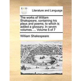 The Works of William Shakspeare, Containing His Plays and Poems; To Which Is Added a Glossary. in Seven Volumes. ... Volume 5 of 7 - William Shakespeare