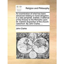 An Examination of What Has Been Advanced Relating to Moral Obligation, in a Late Pamphlet, Entitled, a Defence of the Answer to the Remarks Upon Dr. - John Clarke