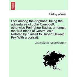 Lost Among the Affghans: Being the Adventures of John Campbell, Otherwise Feringhee Bacha, Amongst the Wild Tribes of Central Asia. Related by Himself to Hubert Oswald Fry. with a Portrait. - Fry, Hubert Oswald