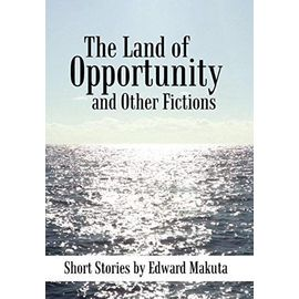 The Land of Opportunity and Other Fictions: Short Stories - Makuta, Edward