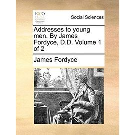 Addresses to Young Men. by James Fordyce, D.D. Volume 1 of 2 - Fordyce, James