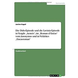 """Die Dido-Episode Und Die Lavinia-Episode in Vergils """"Aeneis, Im """"Roman D'Eneas Vom Anonymus Und in Veldekes """"Eneasroman - Kapol, Janine"""