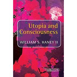 Utopia and Consciousness (Consciousness, Literature and the Arts) - Haney Ii, William S.