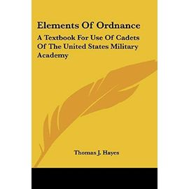 Elements of Ordnance: A Textbook for Use of Cadets of the United States Military Academy - Hayes, Thomas J.