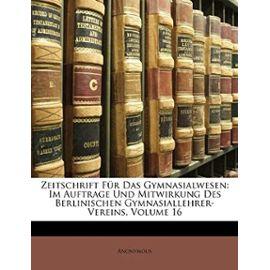 Zeitschrift Fur Das Gymnasialwesen: Im Auftrage Und Mitwirkung Des Berlinischen Gymnasiallehrer-Vereins, Volume 16 - Anonymous
