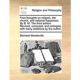 Free Thoughts on Religion, the Church, and National Happiness. by B. M. the Third Edition. Revised, Corrected, and Enlarged, with Many Additions by the Author - Bernard Mandeville
