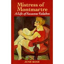 Mistress of Montmartre: Life of Suzanne Valadon - June Rose
