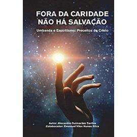 Fora Da Caridade Não Há Salvação: Umbanda E Espiritismo: Preceitos Do Cristo - Alexandre Guimaraes Santos