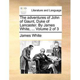 The Adventures of John of Gaunt, Duke of Lancaster. by James White, ... Volume 2 of 3 - James White