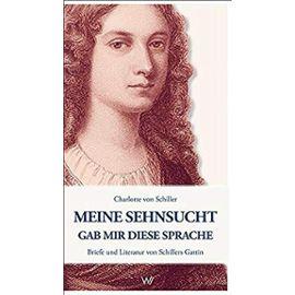 Meine Sehnsucht gab mir diese Sprache - Charlotte Von Schiller