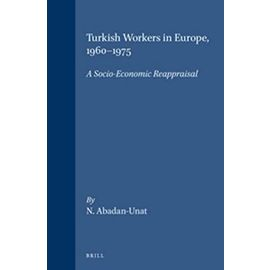 Turkish Workers in Europe, 1960-1975: A Socio-Economic Reappraisal - Abadan-Unat