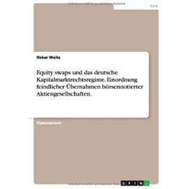 Equity swaps und das deutsche Kapitalmarktrechtsregime. Einordnung feindlicher Übernahmen börsennotierter Aktiengesellschaften. - Oskar Waitz