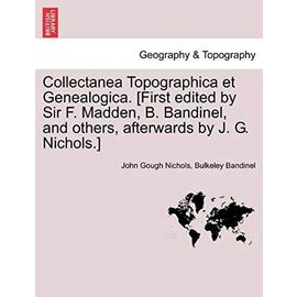 Collectanea Topographica et Genealogica. [First edited by Sir F. Madden, B. Bandinel, and others, afterwards by J. G. Nichols.] - Bulkeley Bandinel