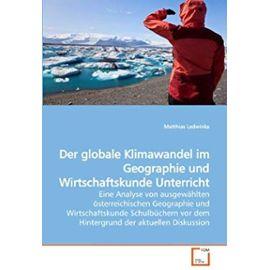 Der globale Klimawandel im Geographie und Wirtschaftskunde Unterricht: Eine Analyse von ausgewählten österreichischen Geographie und Wirtschaftskunde ... vor dem Hintergrund der aktuellen Diskussion - Matthias Ledwinka