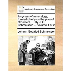A system of mineralogy, formed chiefly on the plan of Cronstedt. ... By J. G. Schmeisser, ... Volume 1 of 2 - Johann Gottfried Schmeisser