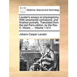 Lavater's essays on physiognomy. With ornamental caricatures, and finished portraits. Translated from the last Paris edition, by the Rev. C. Moore, ... Volume 1 of 4 - Johann Caspar Lavater