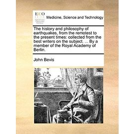 The history and philosophy of earthquakes, from the remotest to the present times: collected from the best writers on the subject. ... By a member of the Royal Academy of Berlin. - Unknown