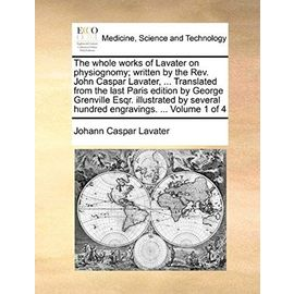 The whole works of Lavater on physiognomy; written by the Rev. John Caspar Lavater, ... Translated from the last Paris edition by George Grenville ... hundred engravings. ... Volume 1 of 4 - Johann Caspar Lavater