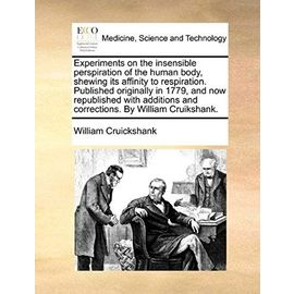 Experiments on the insensible perspiration of the human body, shewing its affinity to respiration. Published originally in 1779, and now republished ... and corrections. By William Cruikshank. - William Cruickshank