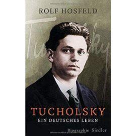 Tucholsky: Ein deutsches Leben. Biographie - Hosfeld, Rolf