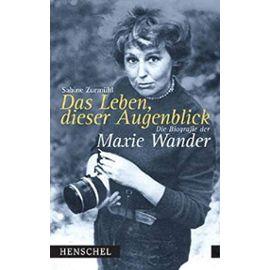 Das Leben, dieser Augenblick: Die Biografie der Maxie Wander - Sabine Zurmühl
