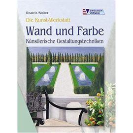 Die Kunst-Werkstatt. Wand und Farbe - Künstlerische Gestaltungstechniken. - Beatrix Wolter