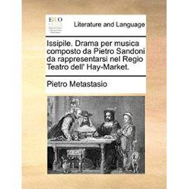 Issipile. Drama Per Musica Composto Da Pietro Sandoni Da Rappresentarsi Nel Regio Teatro Dell' Hay-Market. - Pietro Antonio Metastasio