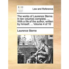 The Works of Laurence Sterne. in Ten Volumes Complete. ... with a Life of the Author, Written by Himself. ... Volume 4 of 10 - Laurence Sterne