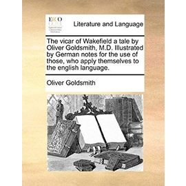 The Vicar of Wakefield a Tale by Oliver Goldsmith, M.D. Illustrated by German Notes for the Use of Those, Who Apply Themselves to the English Language - Oliver Goldsmith