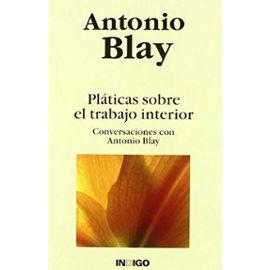 Pláticas sobre el trabajo interior : conversaciones con Antonio Blay - Antonio Blay Fontcuberta