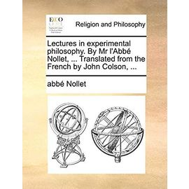 Lectures in Experimental Philosophy. by MR l'Abb Nollet, ... Translated from the French by John Colson, - Unknown
